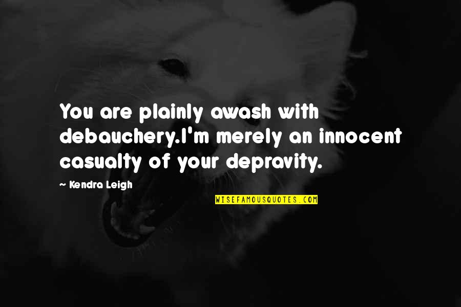 Debauchery Quotes By Kendra Leigh: You are plainly awash with debauchery.I'm merely an