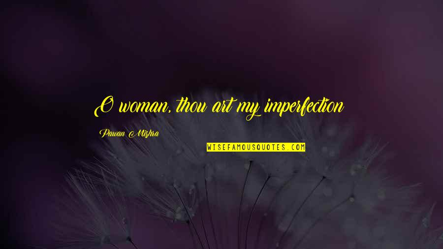 Debauchery Quotes By Pawan Mishra: O woman, thou art my imperfection!