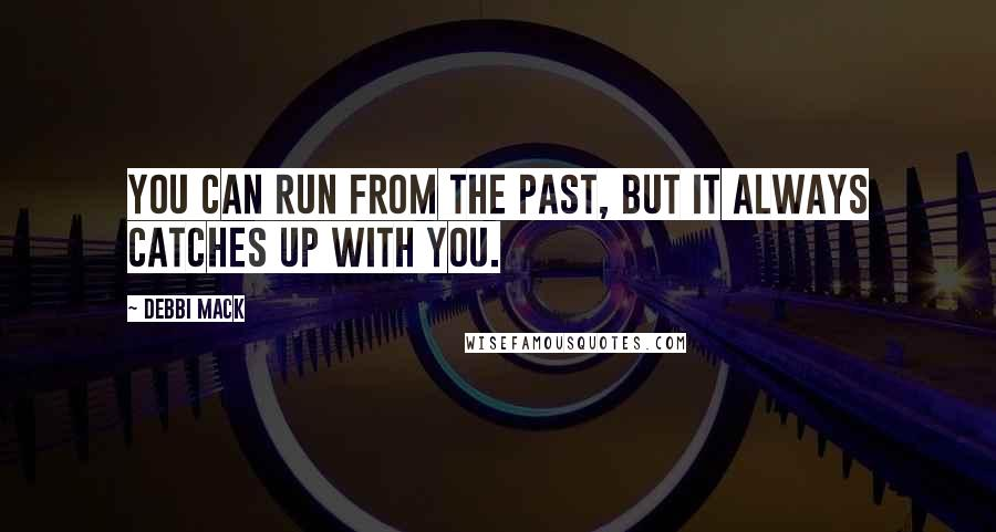 Debbi Mack quotes: You can run from the past, but it always catches up with you.