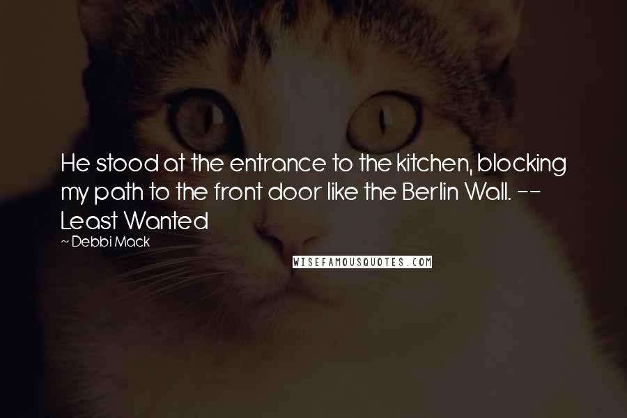 Debbi Mack quotes: He stood at the entrance to the kitchen, blocking my path to the front door like the Berlin Wall. -- Least Wanted