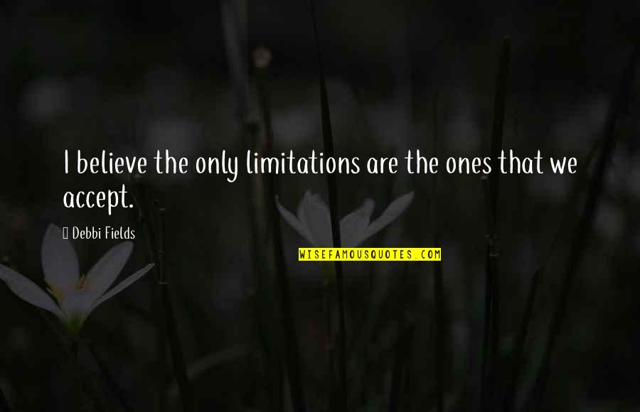 Debbi Quotes By Debbi Fields: I believe the only limitations are the ones