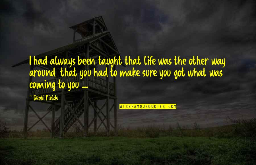 Debbi Quotes By Debbi Fields: I had always been taught that life was
