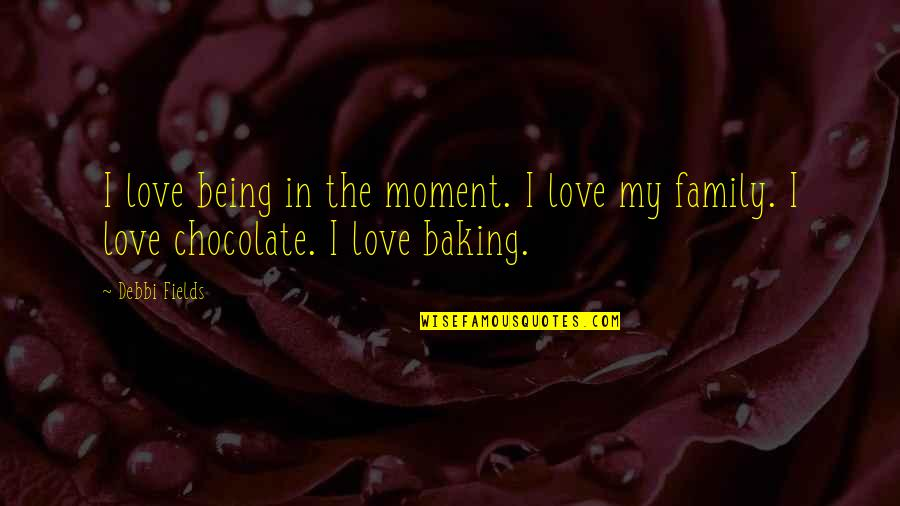 Debbi Quotes By Debbi Fields: I love being in the moment. I love
