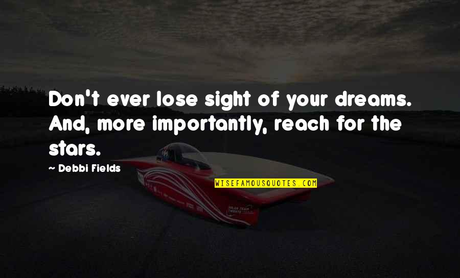 Debbi Quotes By Debbi Fields: Don't ever lose sight of your dreams. And,