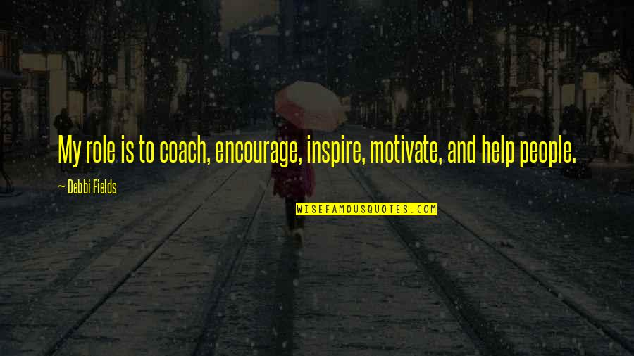 Debbi Quotes By Debbi Fields: My role is to coach, encourage, inspire, motivate,
