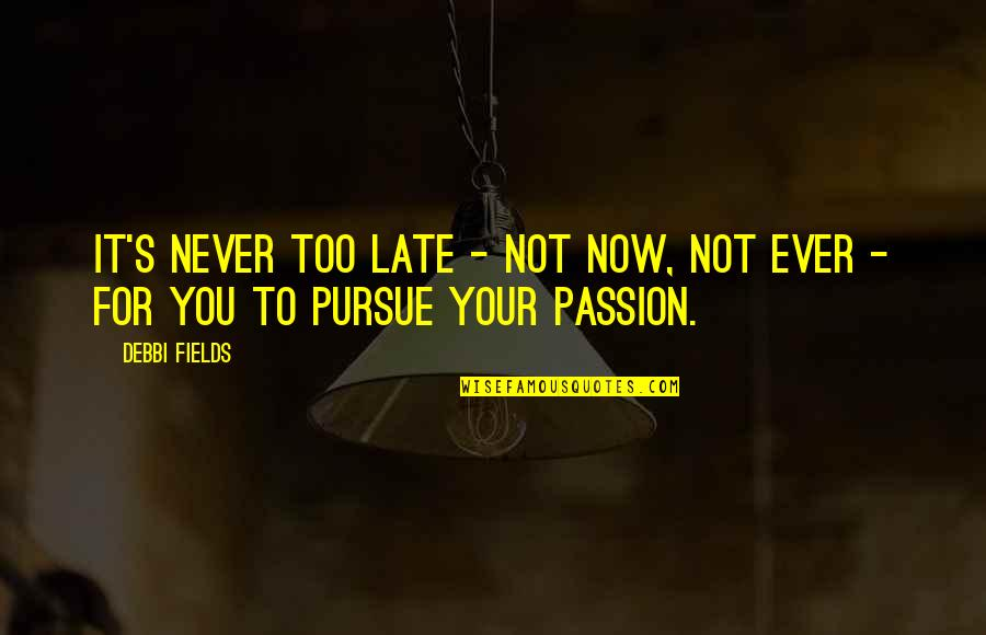 Debbi Quotes By Debbi Fields: It's never too late - not now, not