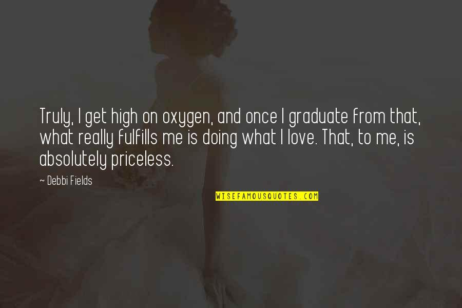Debbi Quotes By Debbi Fields: Truly, I get high on oxygen, and once