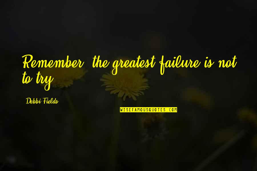 Debbi Quotes By Debbi Fields: Remember, the greatest failure is not to try.