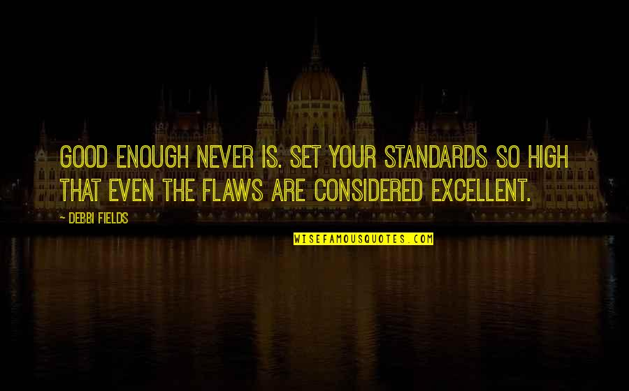 Debbi Quotes By Debbi Fields: Good enough never is. Set your standards so
