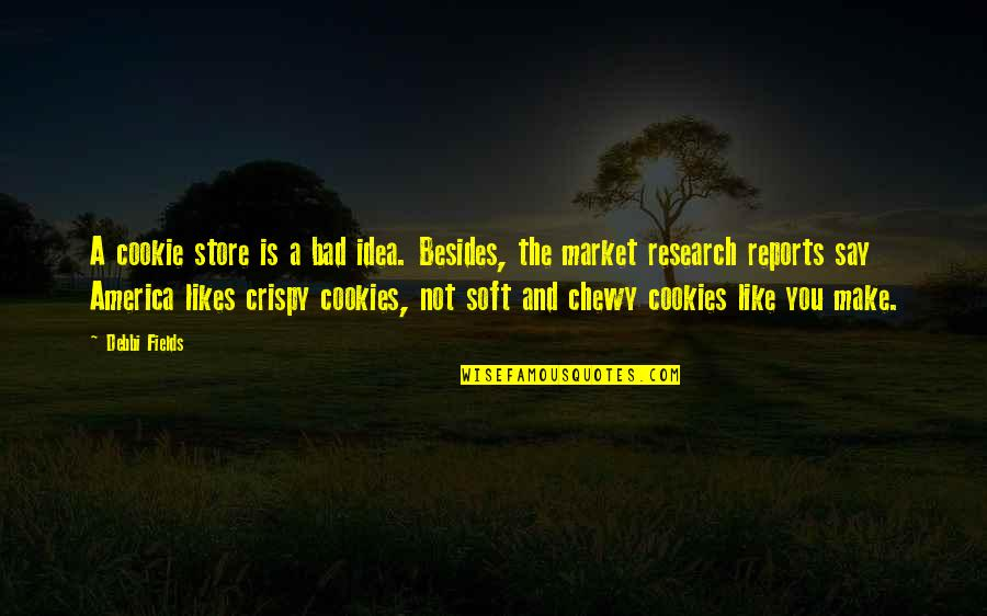 Debbi Quotes By Debbi Fields: A cookie store is a bad idea. Besides,