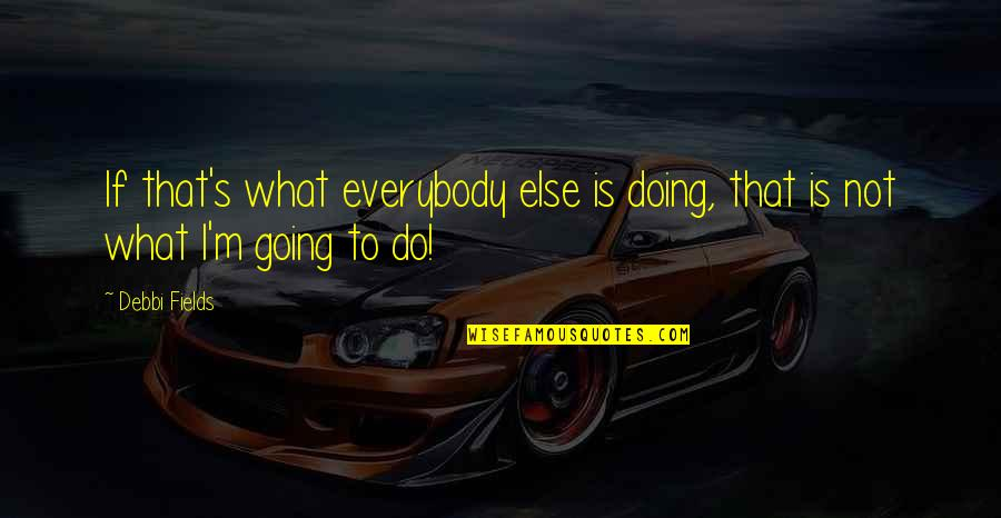 Debbi Quotes By Debbi Fields: If that's what everybody else is doing, that