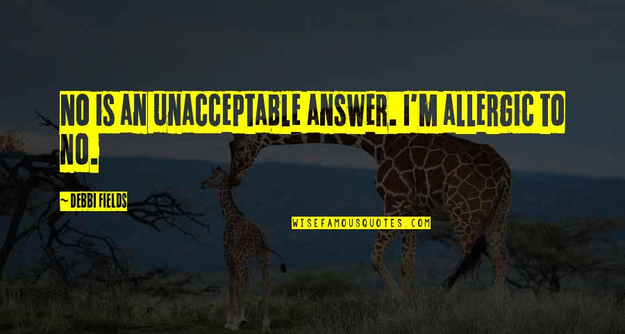 Debbi Quotes By Debbi Fields: No is an unacceptable answer. I'm allergic to