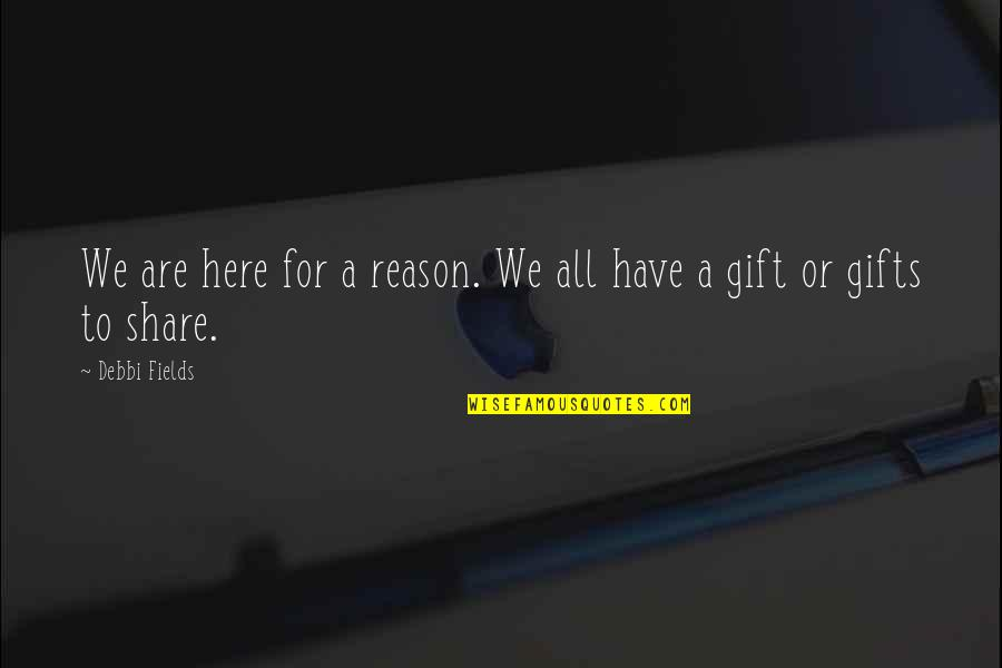 Debbi Quotes By Debbi Fields: We are here for a reason. We all