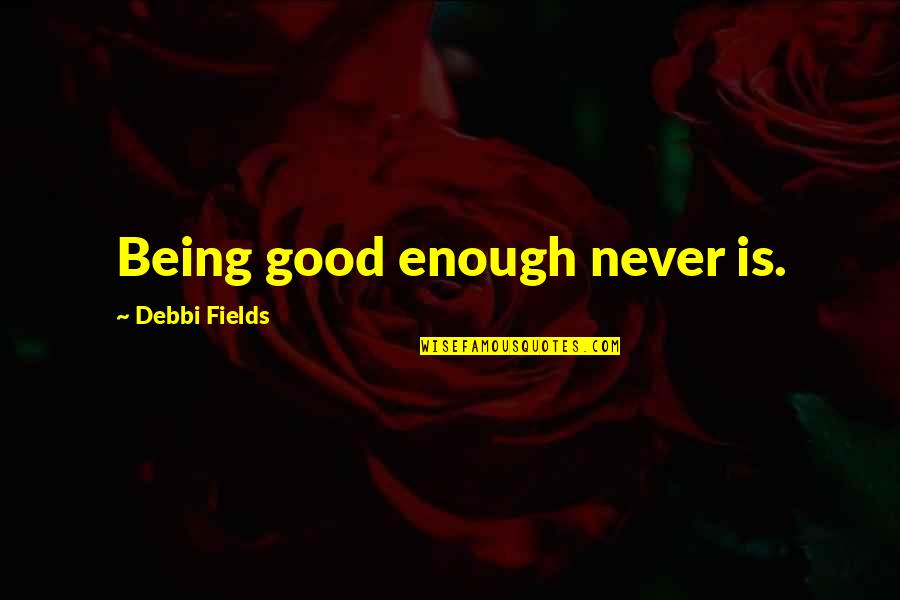 Debbi Quotes By Debbi Fields: Being good enough never is.