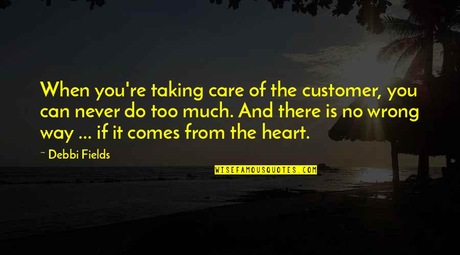 Debbi Quotes By Debbi Fields: When you're taking care of the customer, you