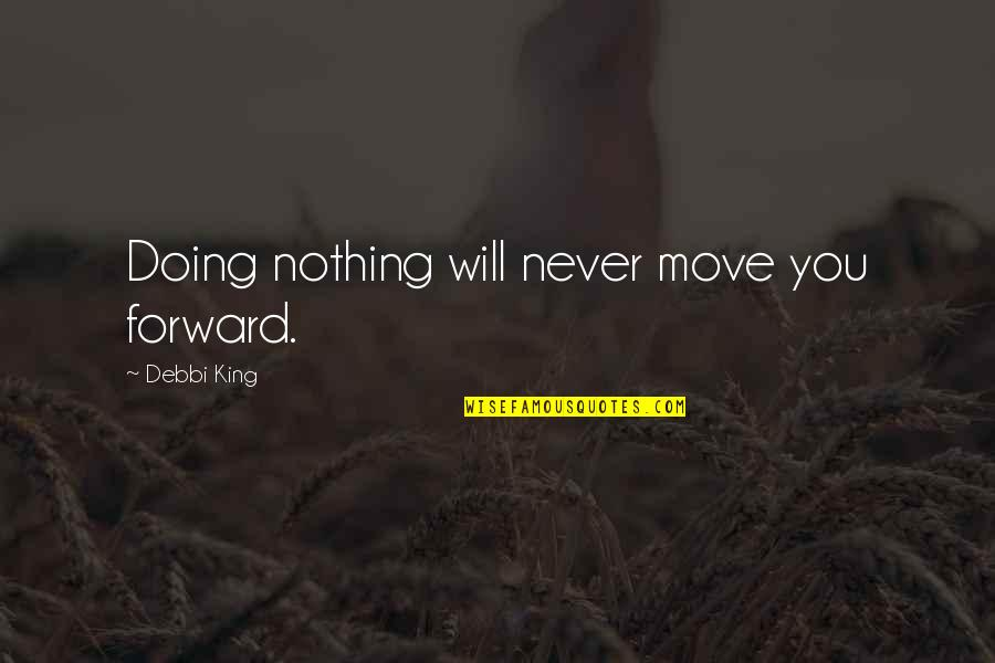 Debbi Quotes By Debbi King: Doing nothing will never move you forward.