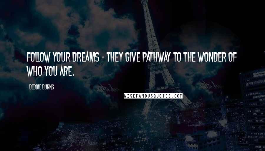 Debbie Burns quotes: Follow your Dreams - They give pathway to the wonder of who you are.