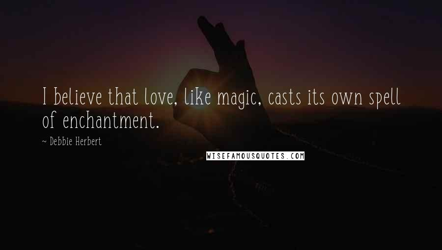 Debbie Herbert quotes: I believe that love, like magic, casts its own spell of enchantment.
