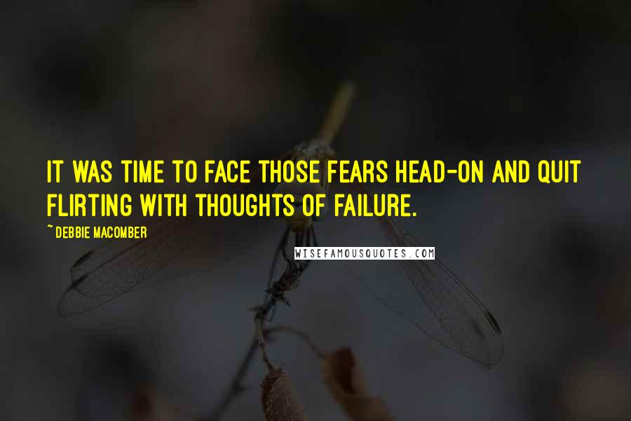 Debbie Macomber quotes: It was time to face those fears head-on and quit flirting with thoughts of failure.