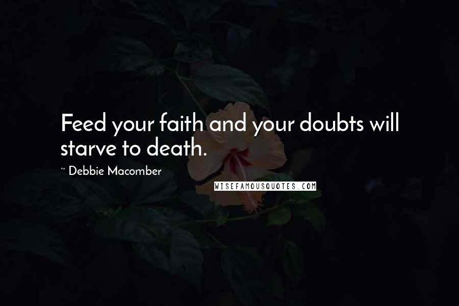 Debbie Macomber quotes: Feed your faith and your doubts will starve to death.