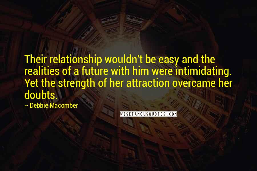 Debbie Macomber quotes: Their relationship wouldn't be easy and the realities of a future with him were intimidating. Yet the strength of her attraction overcame her doubts.