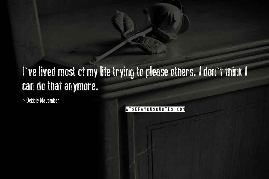 Debbie Macomber quotes: I've lived most of my life trying to please others. I don't think I can do that anymore.