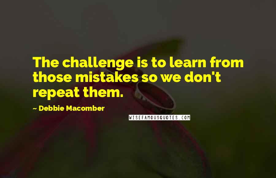Debbie Macomber quotes: The challenge is to learn from those mistakes so we don't repeat them.