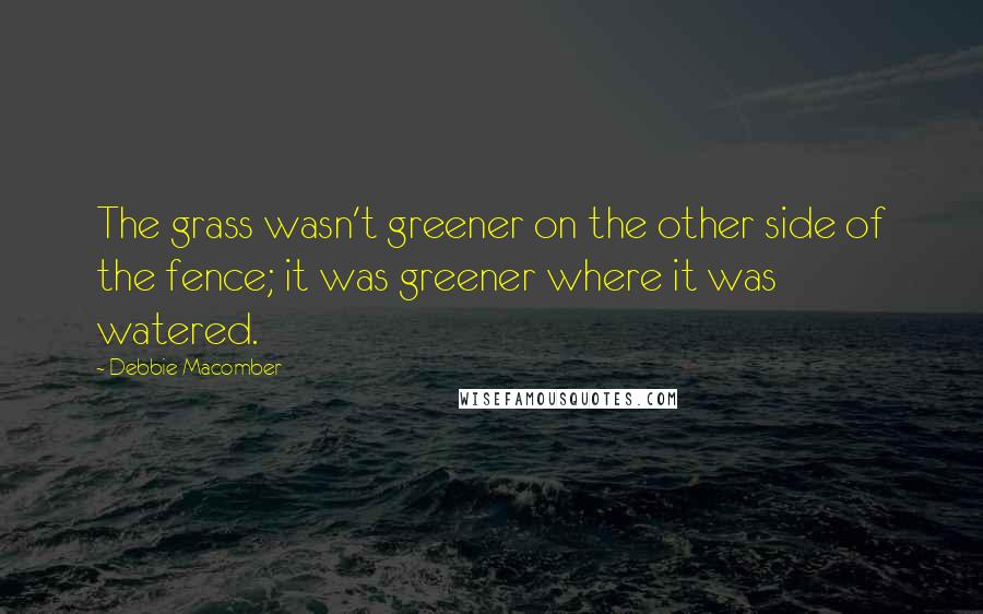 Debbie Macomber quotes: The grass wasn't greener on the other side of the fence; it was greener where it was watered.