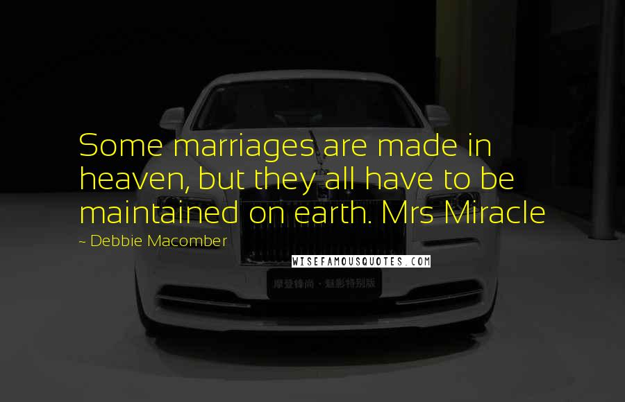 Debbie Macomber quotes: Some marriages are made in heaven, but they all have to be maintained on earth. Mrs Miracle