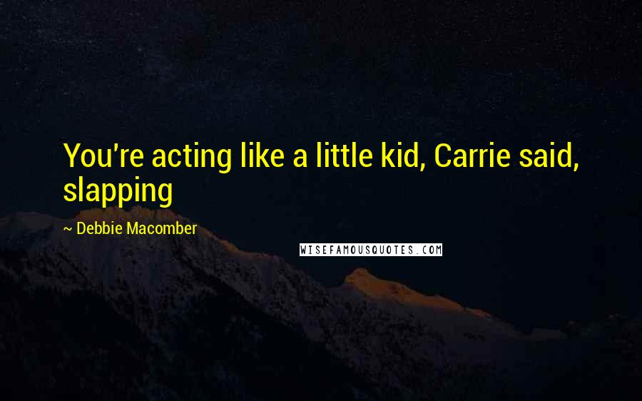 Debbie Macomber quotes: You're acting like a little kid, Carrie said, slapping