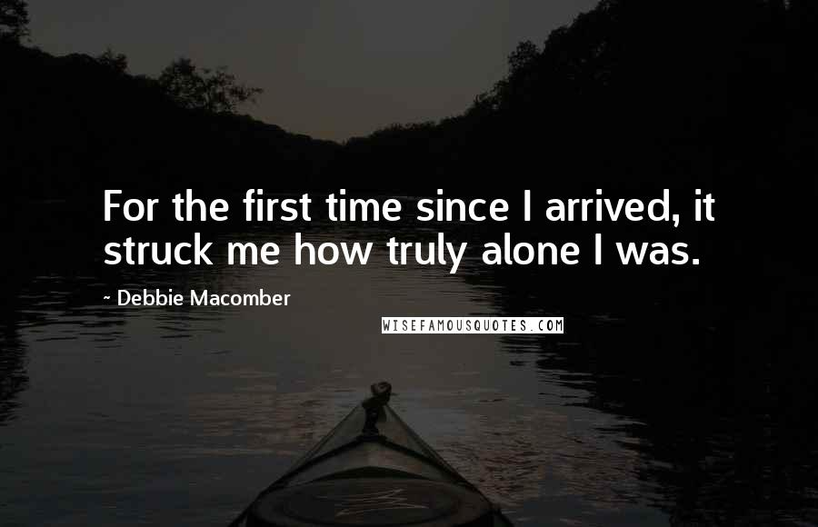 Debbie Macomber quotes: For the first time since I arrived, it struck me how truly alone I was.
