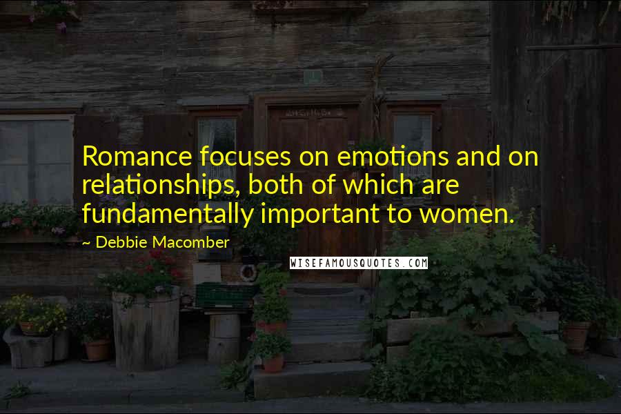 Debbie Macomber quotes: Romance focuses on emotions and on relationships, both of which are fundamentally important to women.