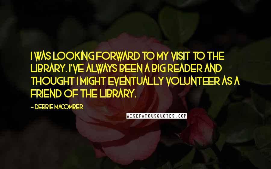 Debbie Macomber quotes: I was looking forward to my visit to the library. I've always been a big reader and thought I might eventually volunteer as a Friend of the Library.