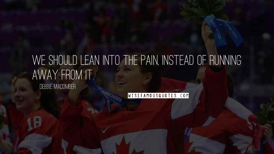 Debbie Macomber quotes: We should lean into the pain, instead of running away from it.