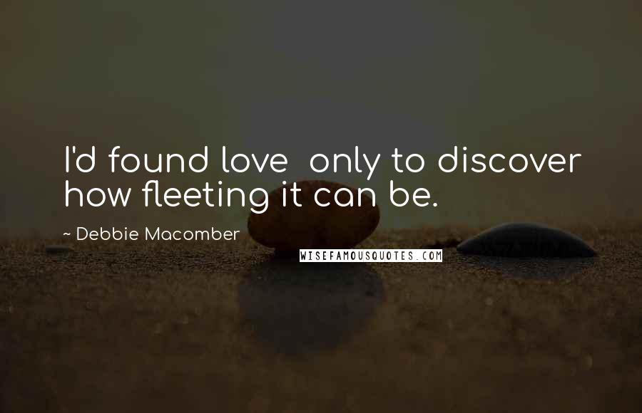 Debbie Macomber quotes: I'd found love only to discover how fleeting it can be.