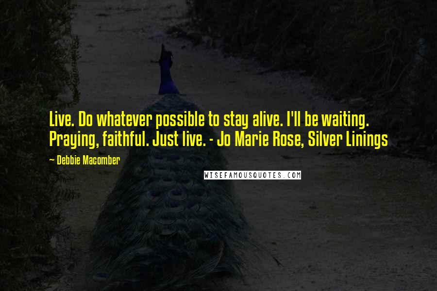 Debbie Macomber quotes: Live. Do whatever possible to stay alive. I'll be waiting. Praying, faithful. Just live. - Jo Marie Rose, Silver Linings