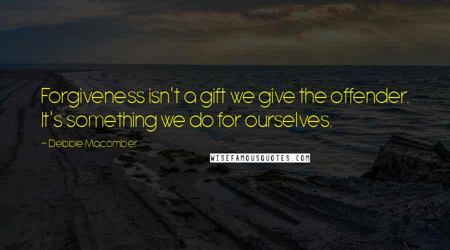 Debbie Macomber quotes: Forgiveness isn't a gift we give the offender. It's something we do for ourselves.