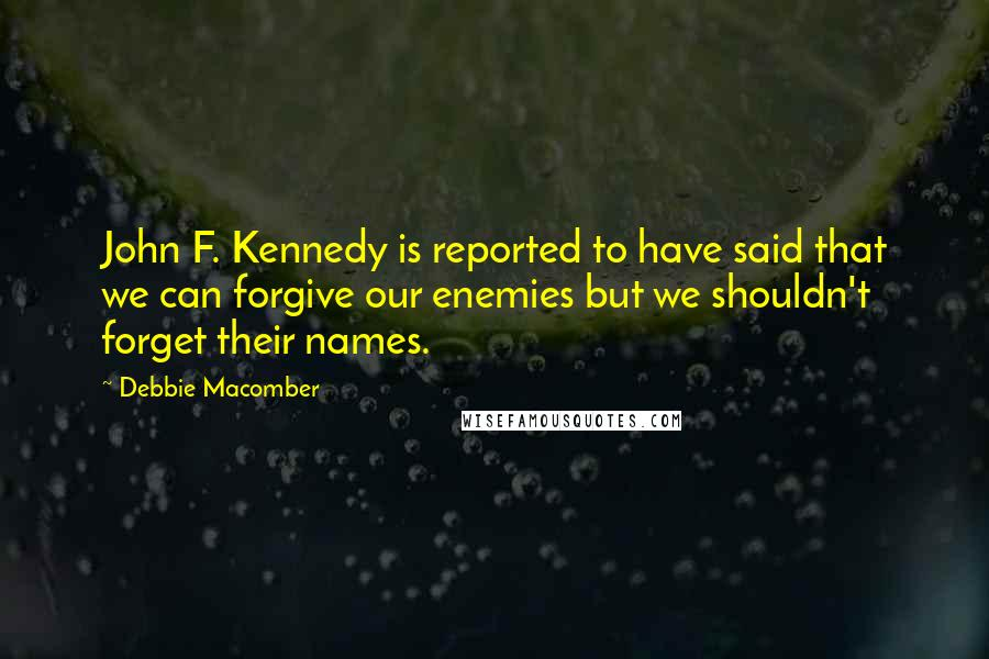 Debbie Macomber quotes: John F. Kennedy is reported to have said that we can forgive our enemies but we shouldn't forget their names.
