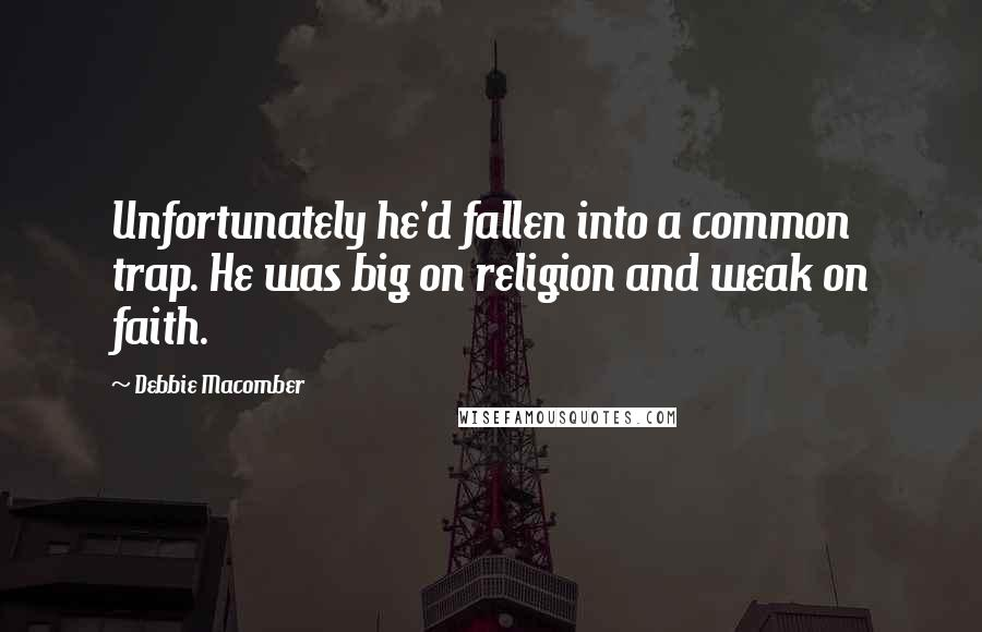 Debbie Macomber quotes: Unfortunately he'd fallen into a common trap. He was big on religion and weak on faith.