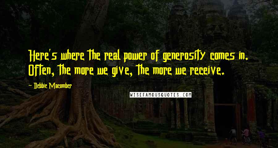 Debbie Macomber quotes: Here's where the real power of generosity comes in. Often, the more we give, the more we receive.