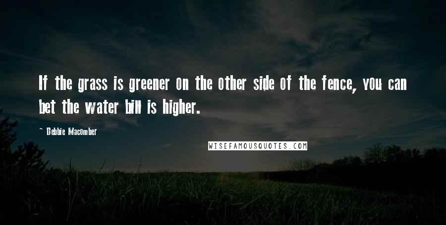Debbie Macomber quotes: If the grass is greener on the other side of the fence, you can bet the water bill is higher.