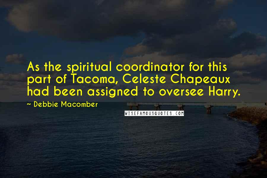 Debbie Macomber quotes: As the spiritual coordinator for this part of Tacoma, Celeste Chapeaux had been assigned to oversee Harry.