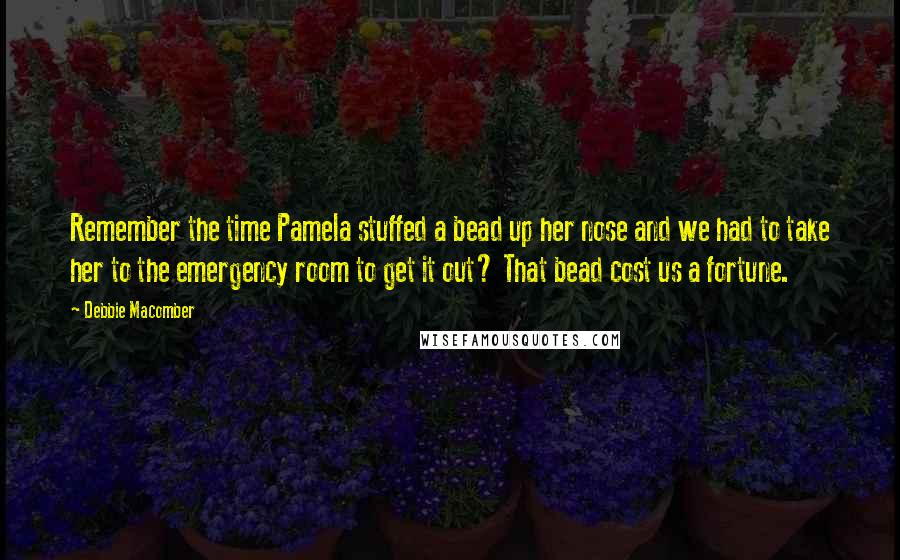 Debbie Macomber quotes: Remember the time Pamela stuffed a bead up her nose and we had to take her to the emergency room to get it out? That bead cost us a fortune.