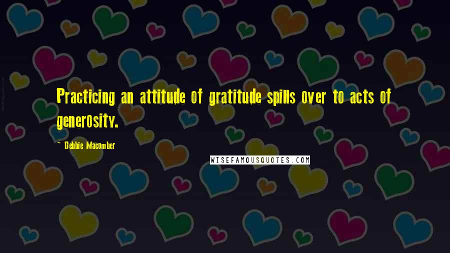 Debbie Macomber quotes: Practicing an attitude of gratitude spills over to acts of generosity.