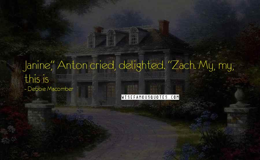 """Debbie Macomber quotes: Janine,"""" Anton cried, delighted. """"Zach. My, my, this is"""