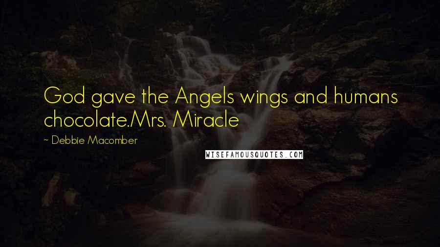 Debbie Macomber quotes: God gave the Angels wings and humans chocolate.Mrs. Miracle