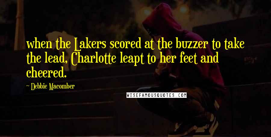 Debbie Macomber quotes: when the Lakers scored at the buzzer to take the lead, Charlotte leapt to her feet and cheered.