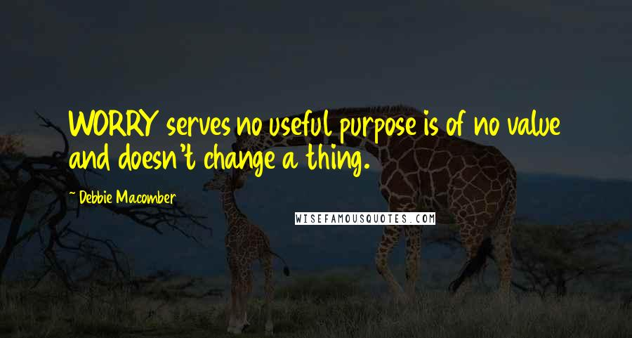Debbie Macomber quotes: WORRY serves no useful purpose is of no value and doesn't change a thing.