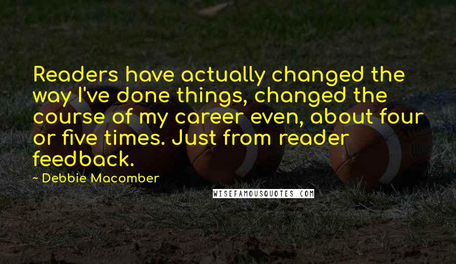 Debbie Macomber quotes: Readers have actually changed the way I've done things, changed the course of my career even, about four or five times. Just from reader feedback.
