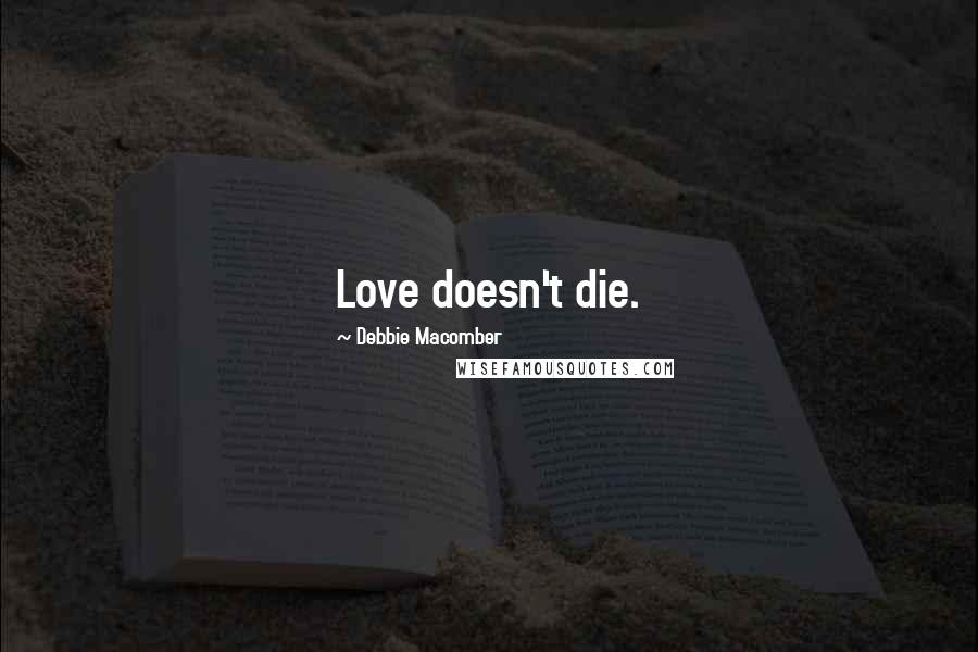 Debbie Macomber quotes: Love doesn't die.